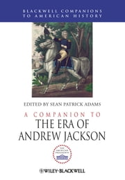 A Companion to the Era of Andrew Jackson ebook by Sean Patrick Adams