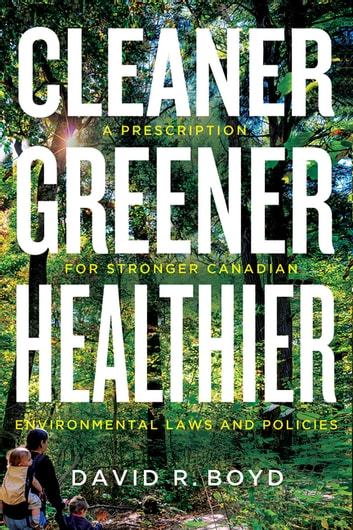 Cleaner, Greener, Healthier - A Prescription for Stronger Canadian Environmental Laws and Policies ebook by David R. Boyd