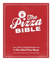 The Pizza Bible - The World's Favorite Pizza Styles, from Neapolitan, Deep-Dish, Wood-Fired, Sicilian, Calzones and Focaccia to New York, New Haven, Detroit, and more ebook by Tony Gemignani