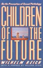 Children of the Future - On the Prevention of Sexual Pathology ebook by Wilhelm Reich, Derek Inge