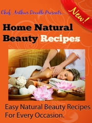 Home Natural Beauty Recipes: Easy Natural Beauty Recipes For Every Occasion ebook by ARTHUR DEVALLE