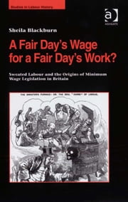 A Fair Day's Wage for a Fair Day's Work? - Sweated Labour and the Origins of Minimum Wage Legislation in Britain ebook by Ms Sheila Blackburn,Dr Malcolm Chase