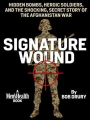 Signature Wound - Hidden Bombs, Heroic Soldiers, and the Shocking, Secret Story of the Afghanistan War ebook by Bob Drury
