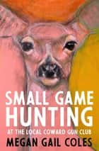 Small Game Hunting at the Local Coward Gun Club eBook by Megan Gail Coles