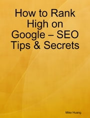 How to Rank High on Google - SEO Tips & Secrets ebook by Mike Huang
