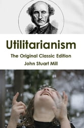 Utilitarianism - The Original Classic Edition ebook by Stewart Mill
