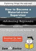 How to Become a Material-crew Supervisor - How to Become a Material-crew Supervisor ebook by Marilou Barney