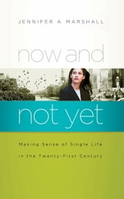 Now and Not Yet - Making Sense of Single Life in the Twenty-First Century ebook by Jennifer Marshall