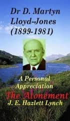 Dr D. Martyn Lloyd-Jones' Understanding of the Atonement, and a Personal Appreciation ebook by Hazlett Lynch