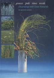 Grasses, Pods, Vines, Weeds - Decorating with Texas Naturals ebook by Quentin Steitz