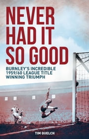 Never Had it So Good - Burnley's Incredible 1959/60 League Title Triumph ebook by Tim Quelch