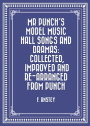 Mr Punch's Model Music Hall Songs and Dramas: Collected, Improved and Re-arranged from Punch ebook by F. Anstey