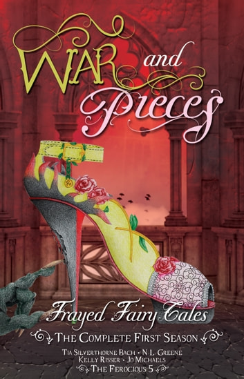 War and Pieces - Frayed Fairy Tales (The Complete First Season) ebook by Tia Silverthorne Bach,N.L. Greene,Kelly Risser,Jo Michaels