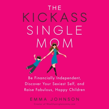 The Kickass Single Mom - Be Financially Independent, Discover Your Sexiest Self, and Raise Fabulous, Happy Children audiobook by Emma Johnson