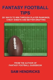Fantasy Football Tips: 201 Ways to Win Through Player Rankings, Cheat Sheets and Better Drafting ebook by Hendricks, Sam