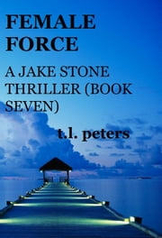 Female Force, A Jake Stone Thriller (Book Seven) ebook by T.L. Peters