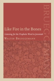 Like Fire in the Bones - Listening For The Prophetic Word In Jeremiah ebook by Walter Brueggemann