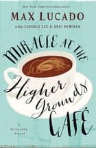 Miracle at the Higher Grounds Cafe ebook by Max Lucado, Candace Lee, Eric Newman