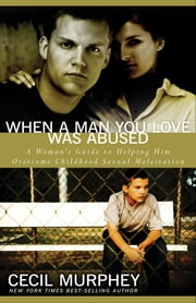 When a Man You Love Was Abused - A Woman's Guide to Helping Him Overcome Childhood Sexual Molestation ebook by Cecil Murphy