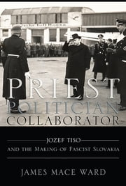Priest, Politician, Collaborator - Jozef Tiso and the Making of Fascist Slovakia ebook by James Mace Ward