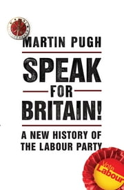 Speak for Britain! - A New History of the Labour Party ebook by Martin Pugh