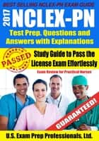 2017 NCLEX-PN Test Prep Questions and Answers with Explanations: Study Guide to Pass the License Exam Effortlessly - Exam Review for Practical Nurses ebook by U.S. Exam Prep. Professionals, Ltd.
