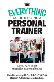 The Everything Guide To Being A Personal Trainer - All You Need to Get Started on a Career in Fitness ebook by Kate Kenworthy, Stephen A. Rodrigues