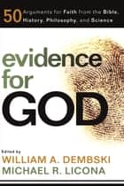 Evidence for God - 50 Arguments for Faith from the Bible, History, Philosophy, and Science eBook by William A. Dembski, Michael R. Licona