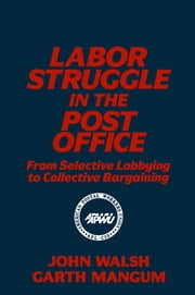 Labor Struggle in the Post Office: From Selective Lobbying to Collective Bargaining - From Selective Lobbying to Collective Bargaining ebook by John Walsh,Garth L. Mangum