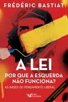 A lei: Por que a esquerda não funciona? As bases do pensamento liberal ebook by Frédéric Bastiat
