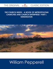 The Church Index - A Book of Metropolitan Churches and Church Enterprise- Part I. Kensington - The Original Classic Edition ebook by William Pepperell