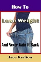 How to Lose Weight and Never Gain it Back ebook by Jace Krafton