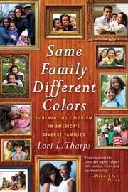 Same Family, Different Colors - Confronting Colorism in America's Diverse Families ebook by Lori L. Tharps