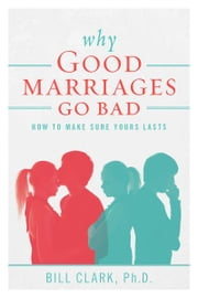 Why Good Marriages Go Bad - How To Make Sure Yours Lasts ebook by Bill Clark, Ph.D.