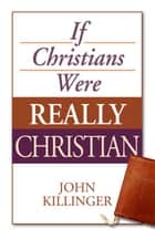 If Christians Were Really Christian ebook by Dr. John Killinger
