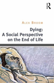 Dying: A Social Perspective on the End of Life ebook by Alex Broom