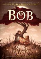 Bob ebook by Rebecca Stead, Wendy Mass, Nicholas Gannon