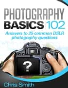 Photography Basics 102: Answers to 25 common DSLR Photography questions ebook by Chris Smith