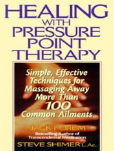 Healing with Pressure Point Therapy - Simple, Effective Techniques for Massaging Away More Than 100 Annoying Ailments ebook by Jack Forem