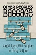 Other People's Baggage - Three Interconnected Mystery Novellas ebook by Kendel Lynn, Gigi Pandian, Diane Vallere