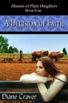 A Decision of Faith - Dreams of Plain Daughters, #4 ebook by Diane Craver