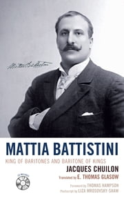 Mattia Battistini - King of Baritones and Baritone of Kings ebook by Jacques Chuilon,Thomas E. Glasow,Thomas Hampson,Liza Mrosovsky-Shaw