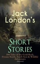 Jack London's Short Stories: 184 Tales of the Gold Rush, Frozen North, South Seas & Wildlife Adventures (Illustrated) - Son of the Wolf, Children of the Frost, Tales of the Fish Patrol, South Sea Tales, Smoke Bellew, The Night Born, An Odyssey of the North, The Turtles of Tasman, The Human Drift, On the Makaloa Mat… ebook by Jack London, George Varian