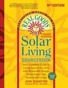 Real Goods Solar Living Sourcebook - Your Complete Guide to Living Beyond the Grid with Renewable Energy Technologies and Sustainable Living ebook by John Schaeffer
