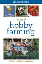 The Joy of Hobby Farming - Grow Food, Raise Animals, and Enjoy a Sustainable Life ebook by Audrey Levatino, Michael Levatino