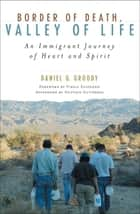 Border of Death, Valley of Life - An Immigrant Journey of Heart and Spirit ebook by Daniel G. Groody, Virgilio P. Elizondo, Gustavo Gutierrez