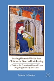 Reading Women's Worlds from Christine de Pizan to Doris Lessing - A Guide to Six Centuries of Women Writers Imagining Rooms of Their Own ebook by Sharon L. Jansen
