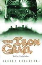 The Iron Grail ebook by Robert Holdstock