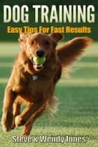 Dog Training: Easy Tips For Fast Results ebook by Steve Jones And Wendy Jones