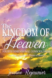 The Kingdom of Heaven and 4th Dimensional Consciousness ebook by Jeanne Rejaunier